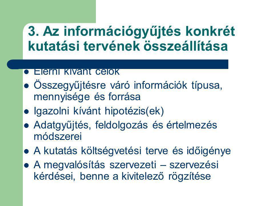 3. Az információgyűjtés konkrét kutatási tervének összeállítása Elérni kívánt célok Összegyűjtésre váró információk típusa, mennyisége és forrása Igaz