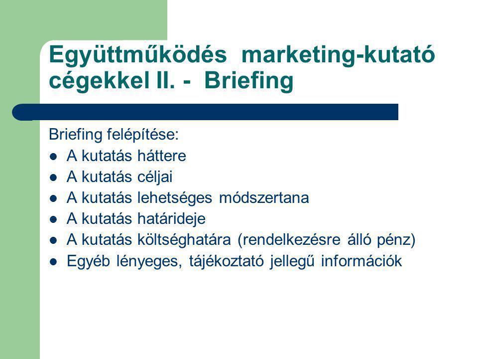 Együttműködés marketing-kutató cégekkel II. - Briefing Briefing felépítése: A kutatás háttere A kutatás céljai A kutatás lehetséges módszertana A kuta