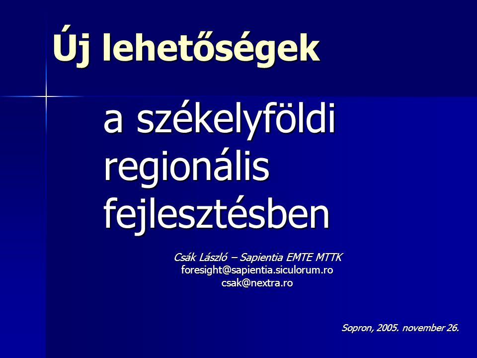 Új lehetőségek a székelyföldi regionálisfejlesztésben Csák László – Sapientia EMTE MTTK foresight@sapientia.siculorum.rocsak@nextra.ro Sopron, 2005.