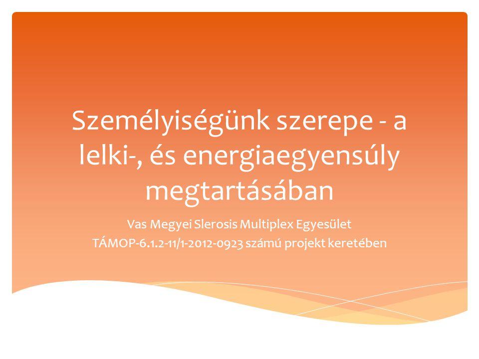 Személyiségünk szerepe - a lelki-, és energiaegyensúly megtartásában Vas Megyei Slerosis Multiplex Egyesület TÁMOP-6.1.2-11/1-2012-0923 számú projekt