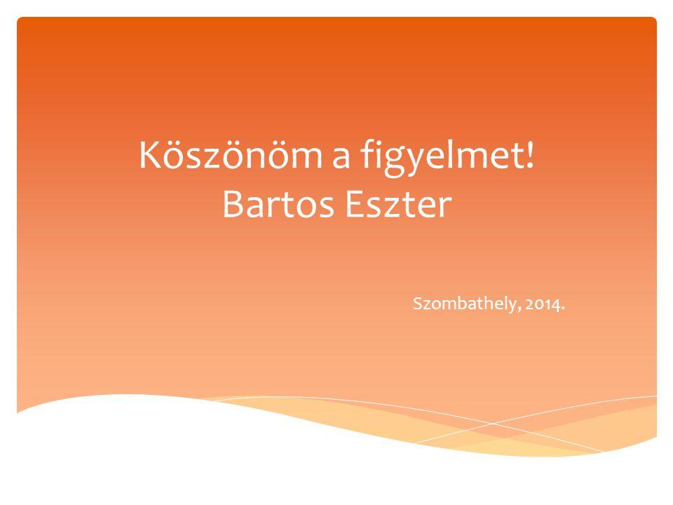 Köszönöm a figyelmet! Bartos Eszter Szombathely, 2014.