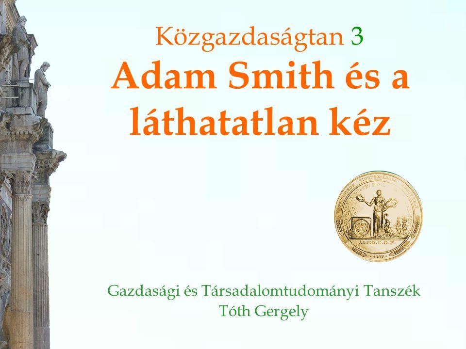 Közgazdaságtan 3 Adam Smith és a láthatatlan kéz Gazdasági és Társadalomtudományi Tanszék Tóth Gergely