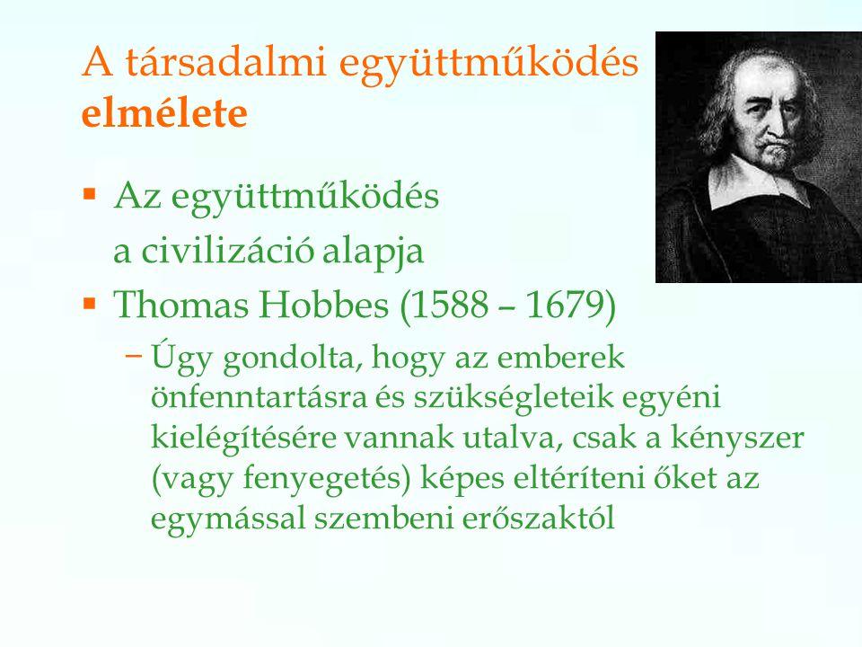  Az együttműködés a civilizáció alapja  Thomas Hobbes (1588 – 1679) −Úgy gondolta, hogy az emberek önfenntartásra és szükségleteik egyéni kielégítésére vannak utalva, csak a kényszer (vagy fenyegetés) képes eltéríteni őket az egymással szembeni erőszaktól A társadalmi együttműködés elmélete