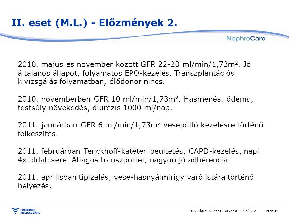 II. eset (M.L.) - Előzmények 2. Title, Subject, Author © Copyright, 18/04/2012Page 10 2010. május és november között GFR 22-20 ml/min/1,73m 2. Jó álta