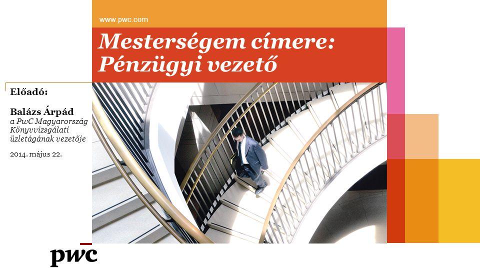 Mesterségem címere: Pénzügyi vezető www.pwc.com Előadó: Balázs Árpád a PwC Magyarország Könyvvizsgálati üzletágának vezetője 2014. május 22.