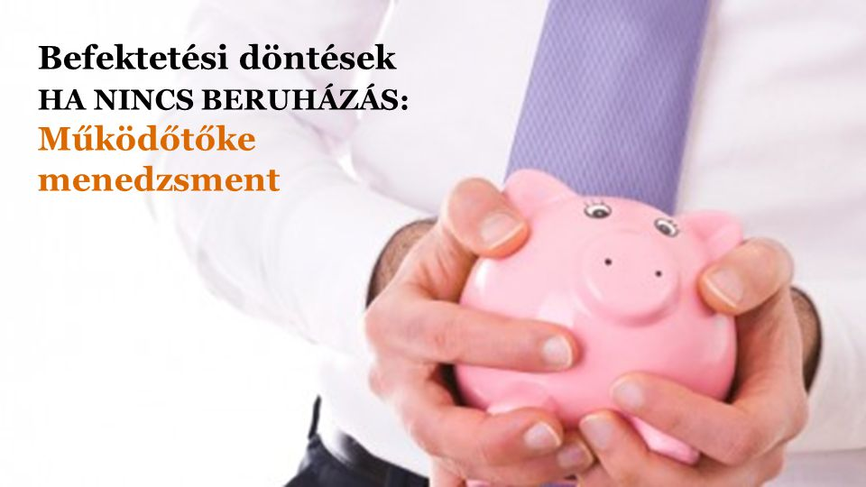 Befektetési döntések HA NINCS BERUHÁZÁS: Működőtőke menedzsment