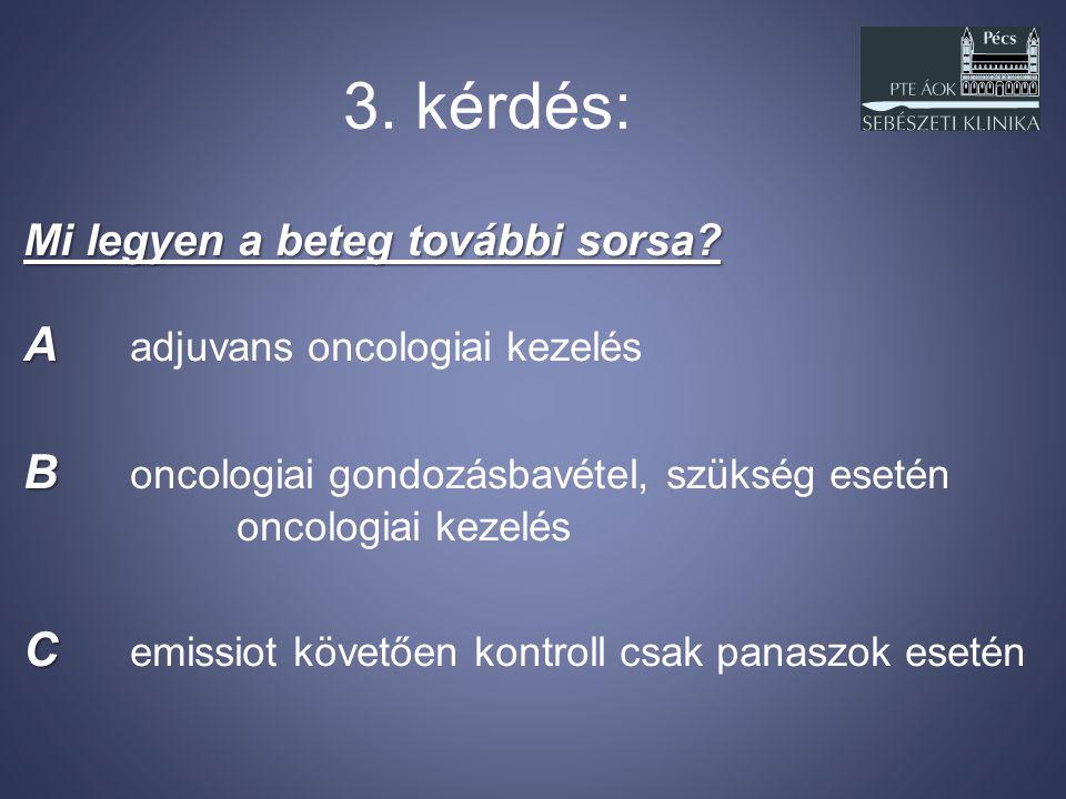 3. kérdés: Mi legyen a beteg további sorsa? A A adjuvans oncologiai kezelés B B oncologiai gondozásbavétel, szükség esetén oncologiai kezelés C C emis
