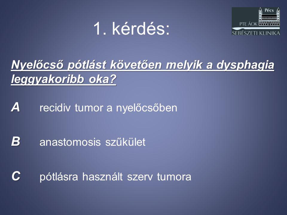 1. kérdés: Nyelőcső pótlást követően melyik a dysphagia leggyakoribb oka? A A recidiv tumor a nyelőcsőben B B anastomosis szűkület C C pótlásra haszná