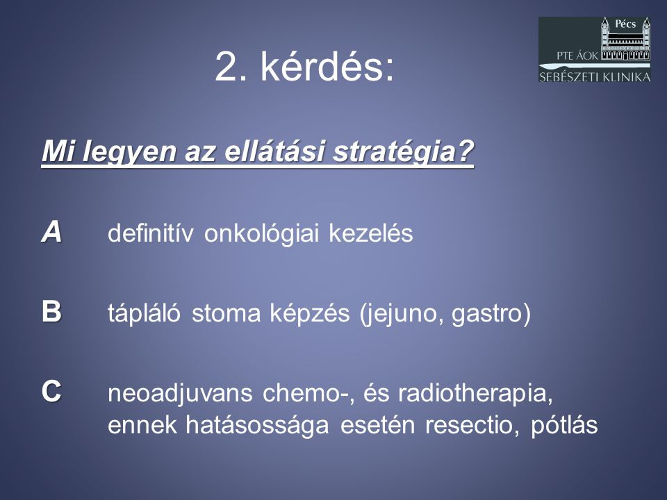 2. kérdés: Mi legyen az ellátási stratégia? A A definitív onkológiai kezelés B B tápláló stoma képzés (jejuno, gastro) C C neoadjuvans chemo-, és radi