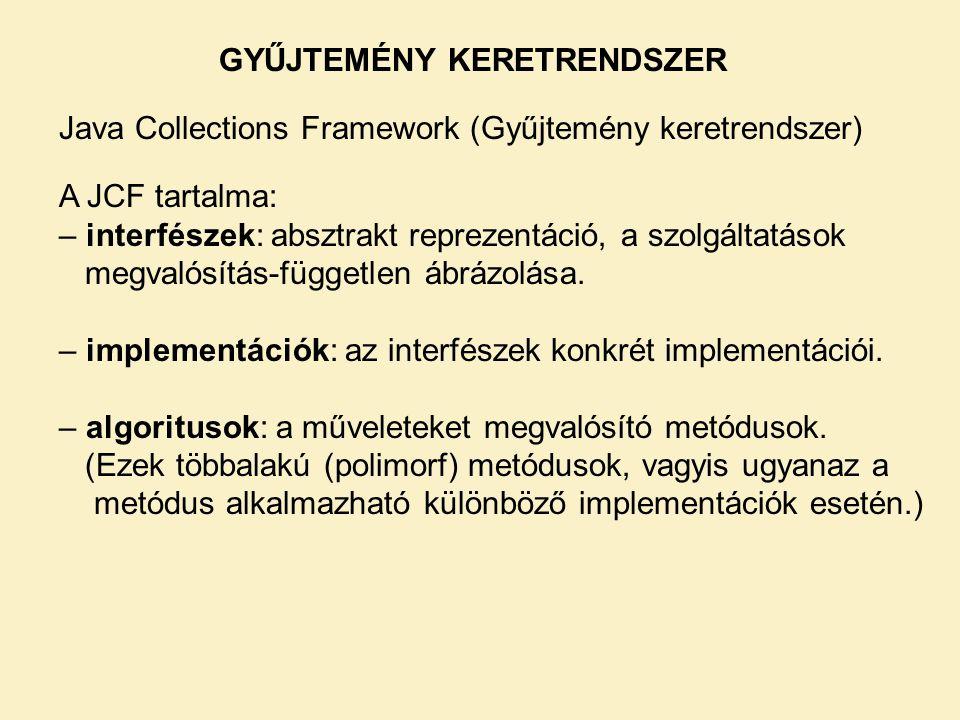 GYŰJTEMÉNY KERETRENDSZER Java Collections Framework (Gyűjtemény keretrendszer) A JCF tartalma: – interfészek: absztrakt reprezentáció, a szolgáltatások megvalósítás-független ábrázolása.