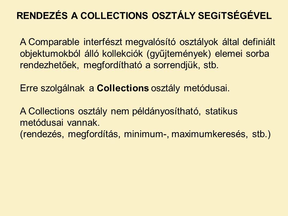 RENDEZÉS A COLLECTIONS OSZTÁLY SEGíTSÉGÉVEL A Comparable interfészt megvalósító osztályok által definiált objektumokból álló kollekciók (gyűjtemények) elemei sorba rendezhetőek, megfordítható a sorrendjük, stb.