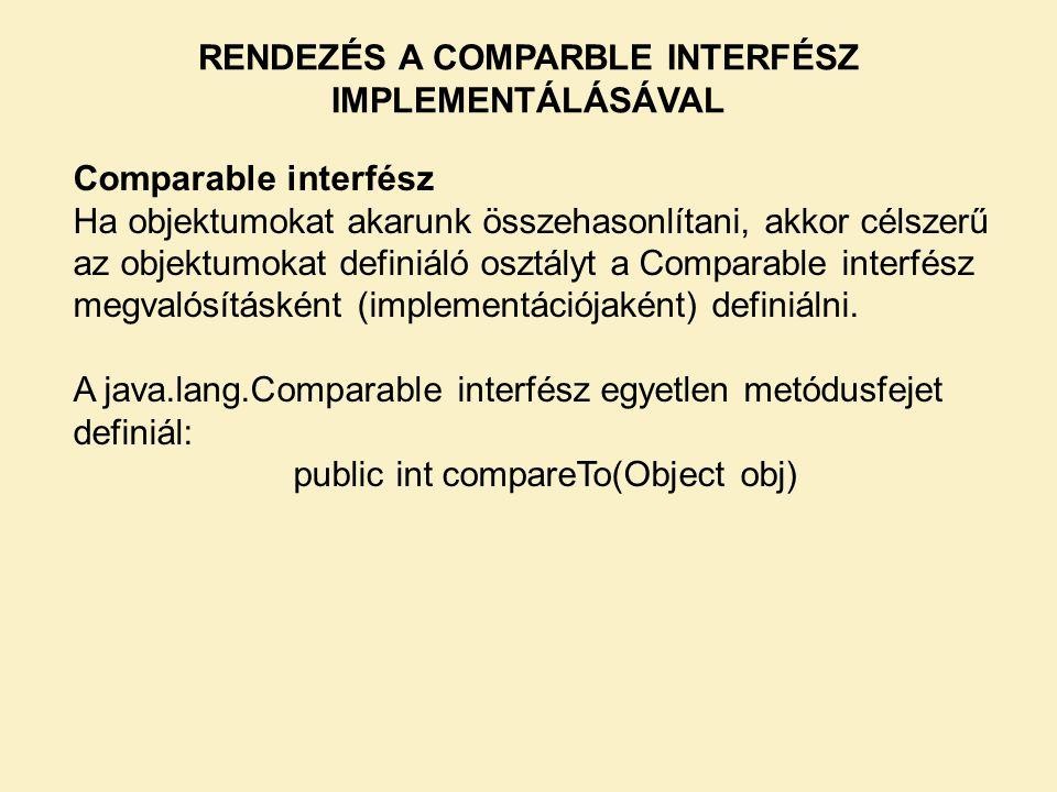 RENDEZÉS A COMPARBLE INTERFÉSZ IMPLEMENTÁLÁSÁVAL Comparable interfész Ha objektumokat akarunk összehasonlítani, akkor célszerű az objektumokat definiáló osztályt a Comparable interfész megvalósításként (implementációjaként) definiálni.