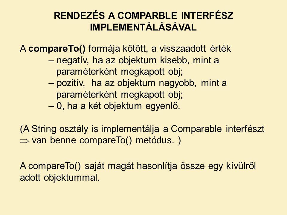 A compareTo() formája kötött, a visszaadott érték – negatív, ha az objektum kisebb, mint a paraméterként megkapott obj; – pozitív, ha az objektum nagyobb, mint a paraméterként megkapott obj; – 0, ha a két objektum egyenlő.