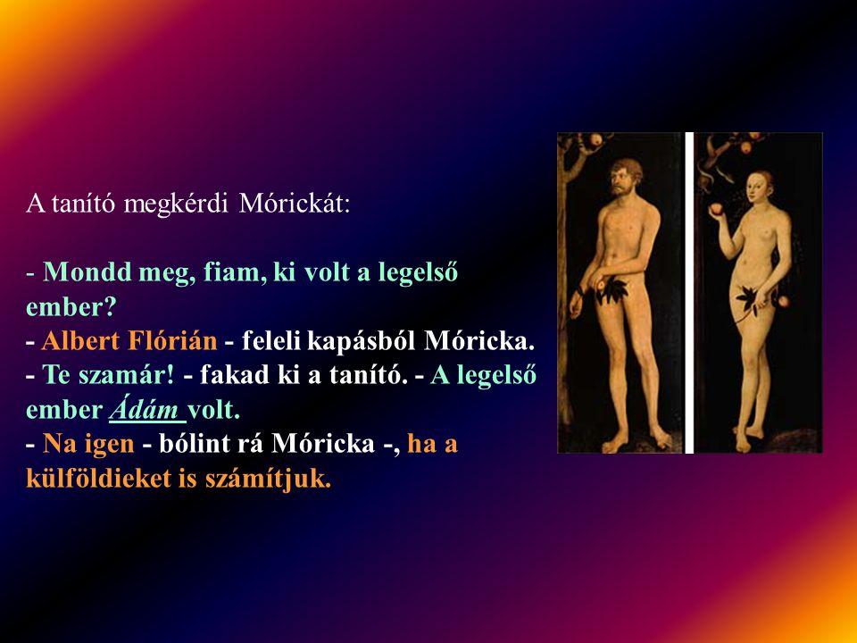 A tanító megkérdi Mórickát: - Mondd meg, fiam, ki volt a legelső ember.