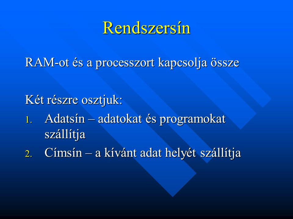Rendszersín RAM-ot és a processzort kapcsolja össze Két részre osztjuk: 1. Adatsín – adatokat és programokat szállítja 2. Címsín – a kívánt adat helyé