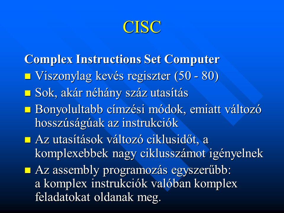 CISC Complex Instructions Set Computer Viszonylag kevés regiszter (50 - 80) Viszonylag kevés regiszter (50 - 80) Sok, akár néhány száz utasítás Sok, a