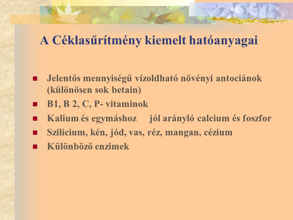 A Céklasűrítmény kiemelt hatóanyagai Jelentős mennyiségű vízoldható növényi antociánok (különösen sok betain) B1, B 2, C, P- vitaminok Kalium és egymáshoz jól arányló calcium és foszfor Szilicium, kén, jód, vas, réz, mangan, cézium Különböző enzimek