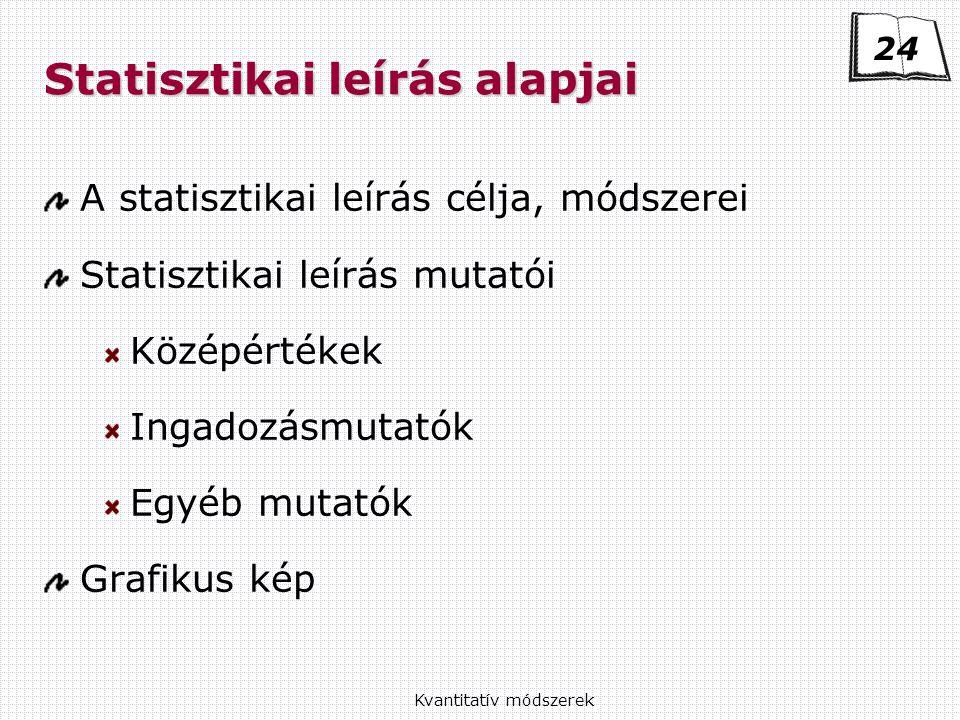 Kvantitatív módszerek Statisztikai leírás alapjai A statisztikai leírás célja, módszerei Statisztikai leírás mutatói Középértékek Ingadozásmutatók Egyéb mutatók Grafikus kép 24
