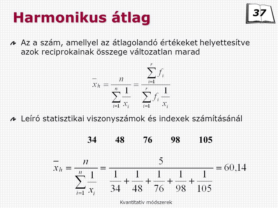 Kvantitatív módszerek Harmonikus átlag Az a szám, amellyel az átlagolandó értékeket helyettesítve azok reciprokainak összege változatlan marad Leíró statisztikai viszonyszámok és indexek számításánál 34487698105 37