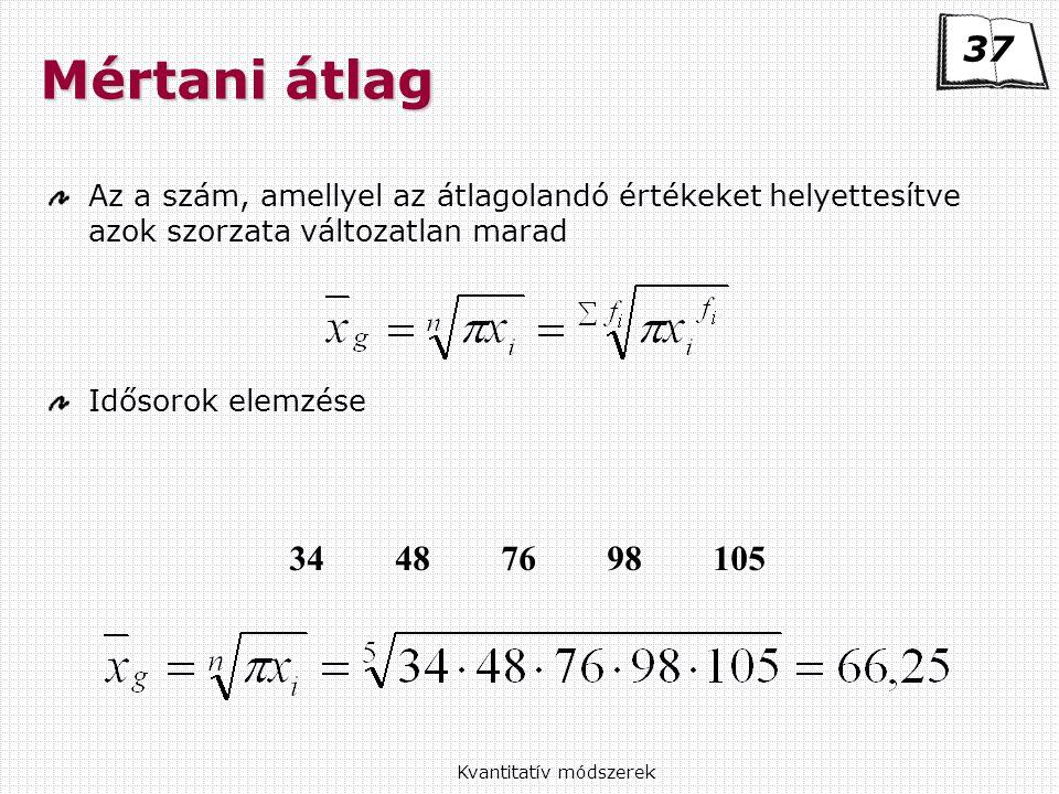 Kvantitatív módszerek Mértani átlag Az a szám, amellyel az átlagolandó értékeket helyettesítve azok szorzata változatlan marad Idősorok elemzése 34487698105 37