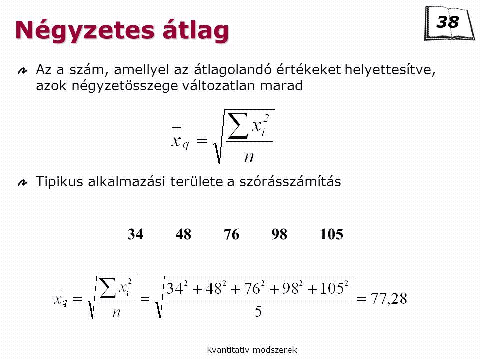 Kvantitatív módszerek Négyzetes átlag Az a szám, amellyel az átlagolandó értékeket helyettesítve, azok négyzetösszege változatlan marad Tipikus alkalmazási területe a szórásszámítás 34487698105 38