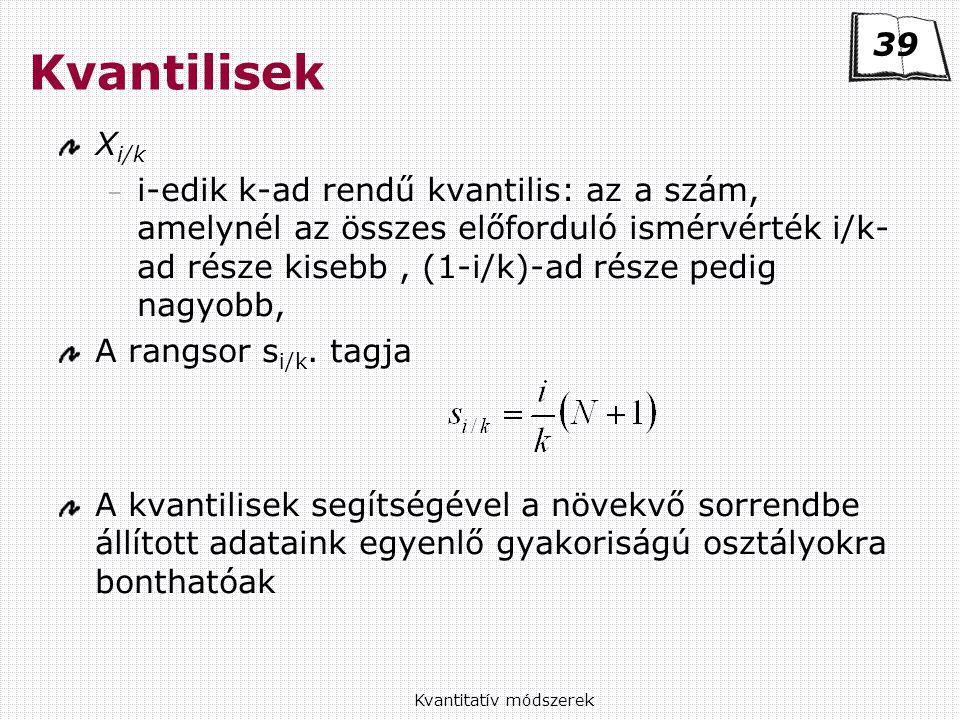 Kvantitatív módszerek Kvantilisek X i/k – i-edik k-ad rendű kvantilis: az a szám, amelynél az összes előforduló ismérvérték i/k- ad része kisebb, (1-i/k)-ad része pedig nagyobb, A rangsor s i/k.