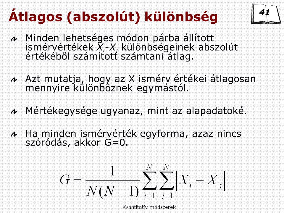 Kvantitatív módszerek Átlagos (abszolút) különbség Minden lehetséges módon párba állított ismérvértékek X i -X j különbségeinek abszolút értékéből számított számtani átlag.