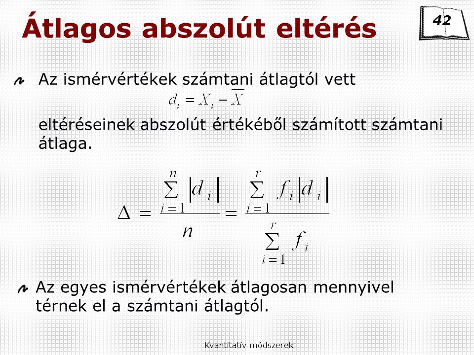 Kvantitatív módszerek Átlagos abszolút eltérés Az ismérvértékek számtani átlagtól vett eltéréseinek abszolút értékéből számított számtani átlaga.