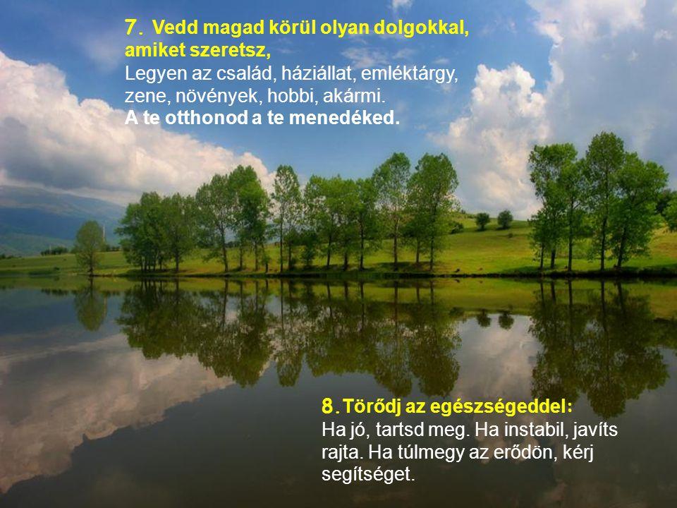 5. Nevess gyakran, hangosan és hosszan. Nevess, amíg ki nem fulladsz. 6. Néhány könny esik néha. Tűrj, gyászolj, és menj tovább. Az egyetlen személy,