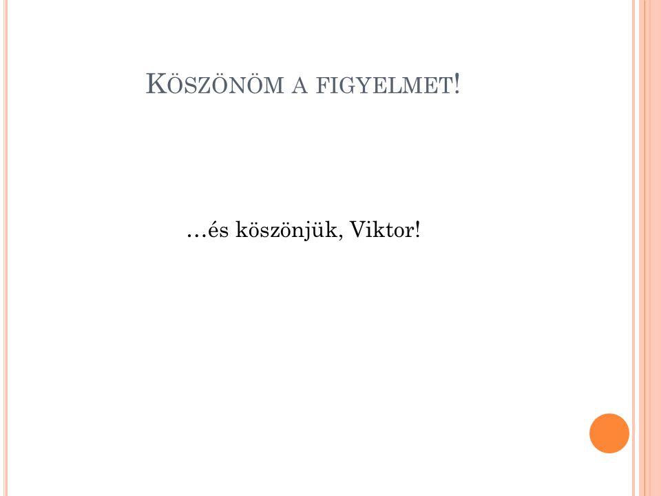 K ÖSZÖNÖM A FIGYELMET ! …és köszönjük, Viktor!
