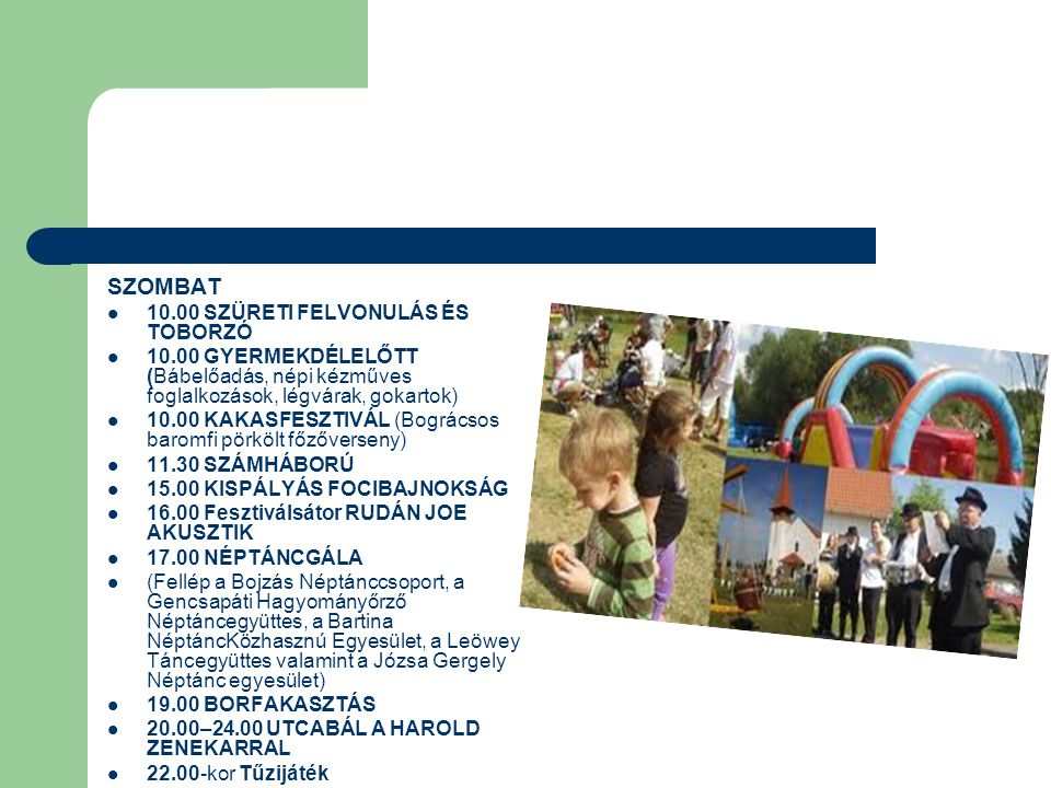 SZOMBAT 10.00 SZÜRETI FELVONULÁS ÉS TOBORZÓ 10.00 GYERMEKDÉLELŐTT (Bábelőadás, népi kézműves foglalkozások, légvárak, gokartok) 10.00 KAKASFESZTIVÁL (