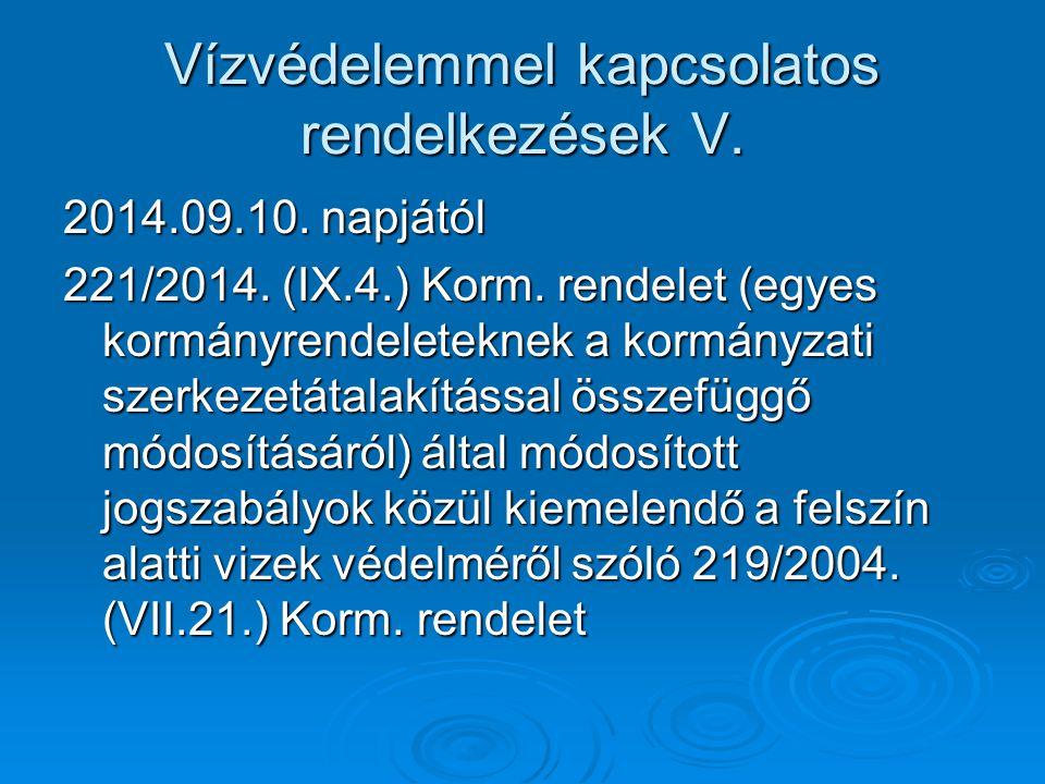 Vízvédelemmel kapcsolatos rendelkezések V. 2014.09.10. napjától 221/2014. (IX.4.) Korm. rendelet (egyes kormányrendeleteknek a kormányzati szerkezetát