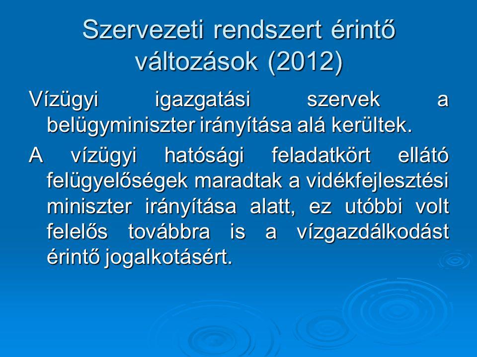 Szervezeti rendszert érintő változások (2012) Vízügyi igazgatási szervek a belügyminiszter irányítása alá kerültek. A vízügyi hatósági feladatkört ell