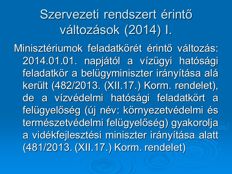 Szervezeti rendszert érintő változások (2014) I. Minisztériumok feladatkörét érintő változás: 2014.01.01. napjától a vízügyi hatósági feladatkör a bel
