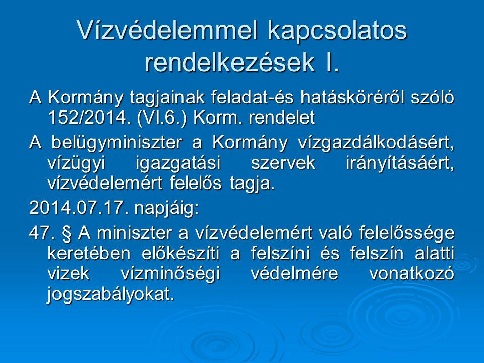 Vízvédelemmel kapcsolatos rendelkezések I. A Kormány tagjainak feladat-és hatásköréről szóló 152/2014. (VI.6.) Korm. rendelet A belügyminiszter a Korm