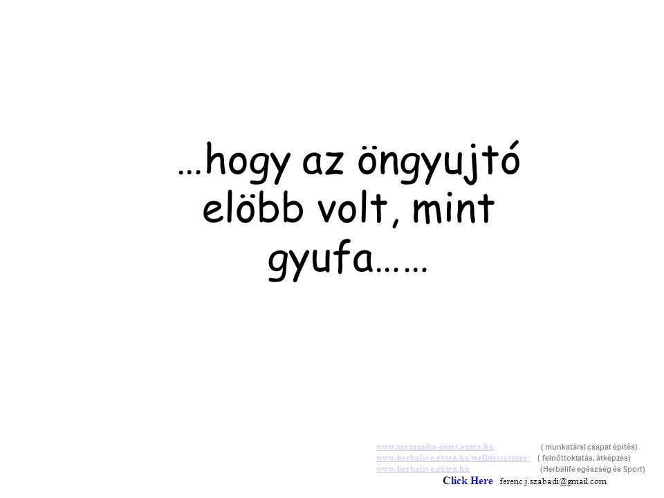 …hogy az öngyujtó elöbb volt, mint gyufa…… www.tavmunka-netes.extra.huwww.tavmunka-netes.extra.hu ( munkatársi csapat épités) www.herbalive.extra.hu/wellnesscenter/ ( felnőttoktatás, átképzés) www.herbalive.extra.hu (Herbalife egészség és Sport) Click Here ferenc.j.szabadi@gmail.com www.herbalive.extra.hu/wellnesscenter/ www.herbalive.extra.hu