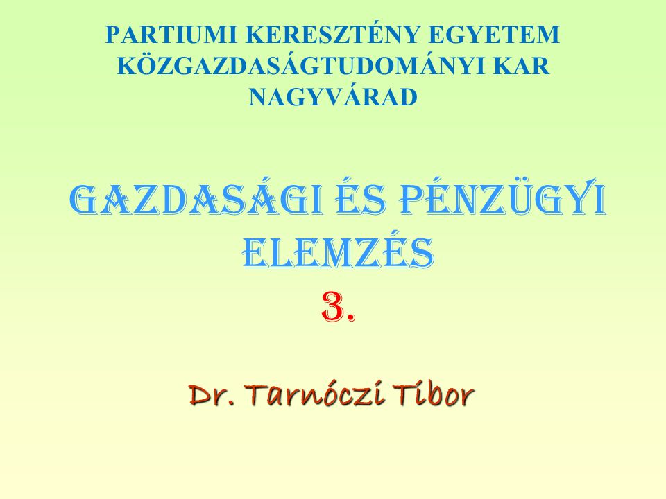 Gazdasági és PÉNZÜGYI Elemzés 3. Dr. Tarnóczi Tibor PARTIUMI KERESZTÉNY EGYETEM KÖZGAZDASÁGTUDOMÁNYI KAR NAGYVÁRAD