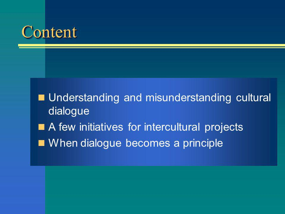 ContentContent Understanding and misunderstanding cultural dialogue A few initiatives for intercultural projects When dialogue becomes a principle