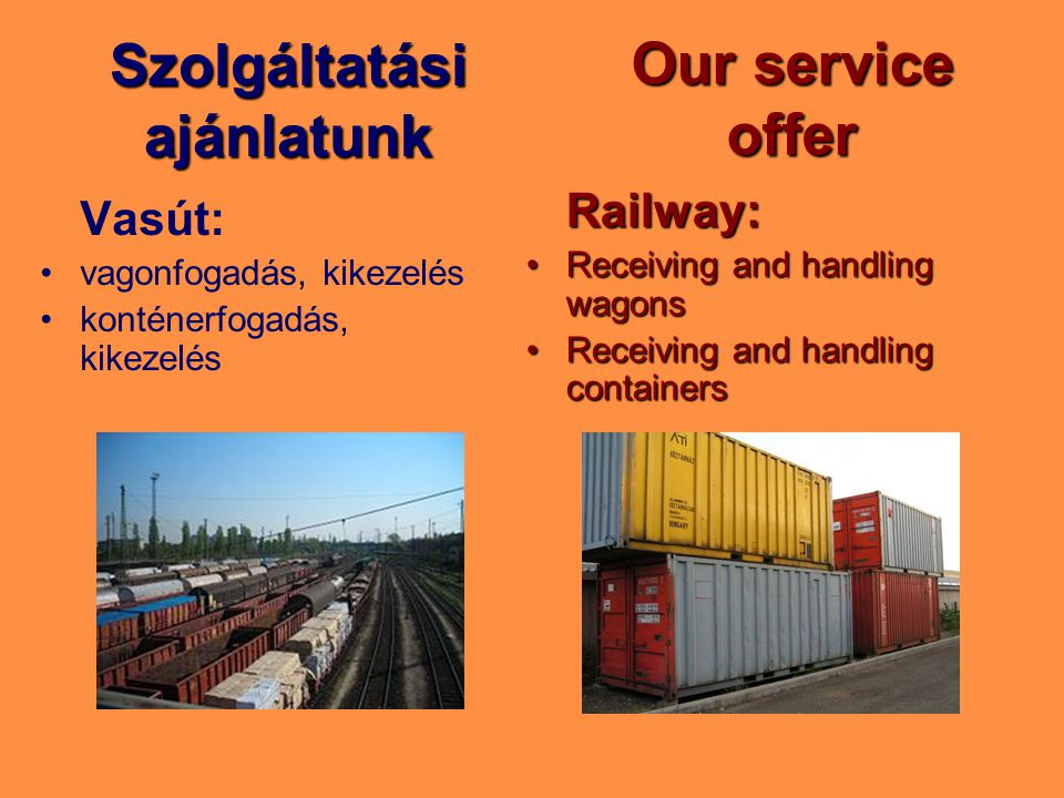 Szolgáltatási ajánlatunk Vasút: vagonfogadás, kikezelés konténerfogadás, kikezelés Our service offer Railway: Receiving and handling wagonsReceiving and handling wagons Receiving and handling containersReceiving and handling containers