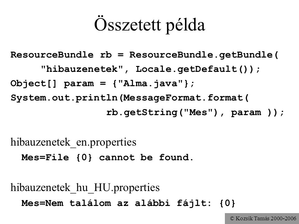 © Kozsik Tamás Összetett példa ResourceBundle rb = ResourceBundle.getBundle( hibauzenetek , Locale.getDefault()); Object[] param = { Alma.java }; System.out.println(MessageFormat.format( rb.getString( Mes ), param )); hibauzenetek_en.properties Mes=File {0} cannot be found.