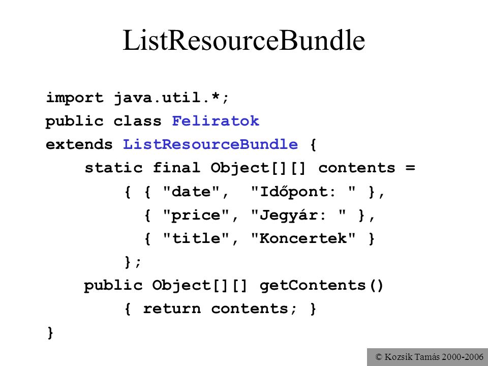 © Kozsik Tamás ListResourceBundle import java.util.*; public class Feliratok extends ListResourceBundle { static final Object[][] contents = { { date , Időpont: }, { price , Jegyár: }, { title , Koncertek } }; public Object[][] getContents() { return contents; } }
