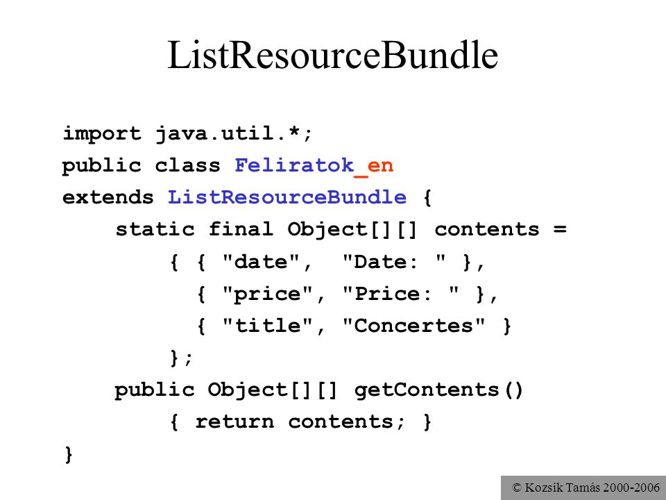 © Kozsik Tamás ListResourceBundle import java.util.*; public class Feliratok_en extends ListResourceBundle { static final Object[][] contents = { { date , Date: }, { price , Price: }, { title , Concertes } }; public Object[][] getContents() { return contents; } }