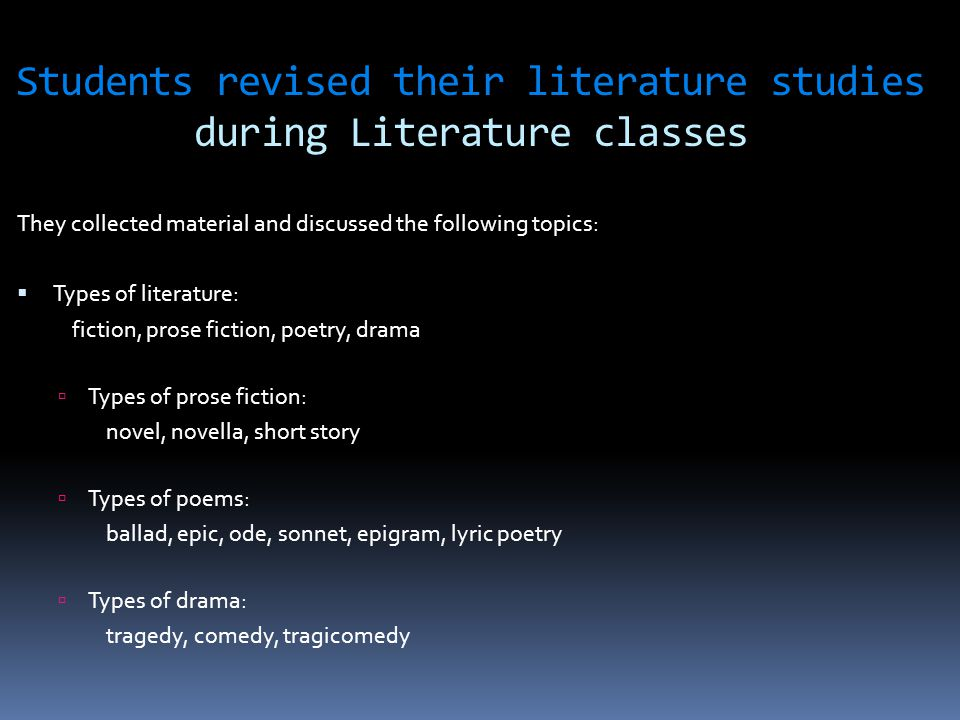Students revised their literature studies during Literature classes They collected material and discussed the following topics:  Types of literature: fiction, prose fiction, poetry, drama  Types of prose fiction: novel, novella, short story  Types of poems: ballad, epic, ode, sonnet, epigram, lyric poetry  Types of drama: tragedy, comedy, tragicomedy.