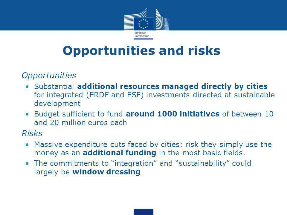 Opportunities and risks •Opportunities •Substantial additional resources managed directly by cities for integrated (ERDF and ESF) investments directed at sustainable development •Budget sufficient to fund around 1000 initiatives of between 10 and 20 million euros each •Risks •Massive expenditure cuts faced by cities: risk they simply use the money as an additional funding in the most basic fields.