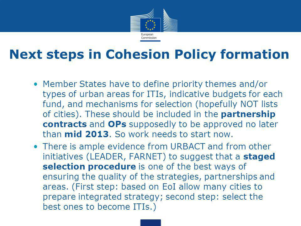 Next steps in Cohesion Policy formation •Member States have to define priority themes and/or types of urban areas for ITIs, indicative budgets for each fund, and mechanisms for selection (hopefully NOT lists of cities).