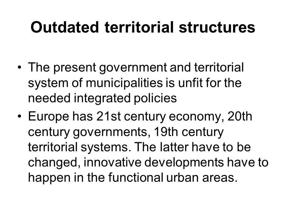 Outdated territorial structures •The present government and territorial system of municipalities is unfit for the needed integrated policies •Europe has 21st century economy, 20th century governments, 19th century territorial systems.