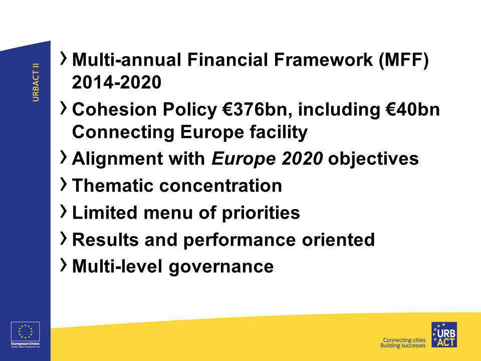 ›3›3 › Multi-annual Financial Framework (MFF) 2014-2020 › Cohesion Policy €376bn, including €40bn Connecting Europe facility › Alignment with Europe 2020 objectives › Thematic concentration › Limited menu of priorities › Results and performance oriented › Multi-level governance