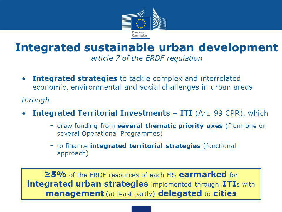 Integrated sustainable urban development article 7 of the ERDF regulation •Integrated strategies to tackle complex and interrelated economic, environmental and social challenges in urban areas through •Integrated Territorial Investments – ITI (Art.