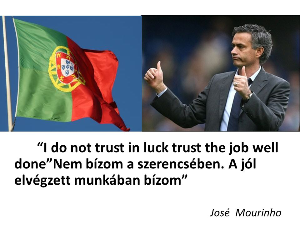 I do not trust in luck trust the job well done Nem bízom a szerencsében.