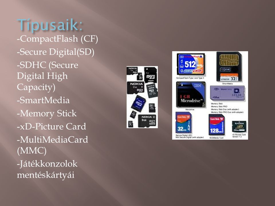 Típusaik: -CompactFlash (CF) -Secure Digital(SD) -SDHC (Secure Digital High Capacity) -SmartMedia -Memory Stick -xD-Picture Card -MultiMediaCard (MMC) -Játékkonzolok mentéskártyái
